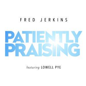 Fred Jerkins feat. Lowell Pye – Patiently Praising